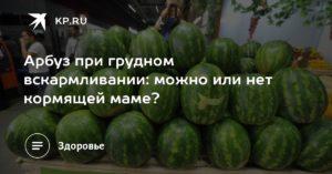Можно ли кормящей маме кушать арбуз